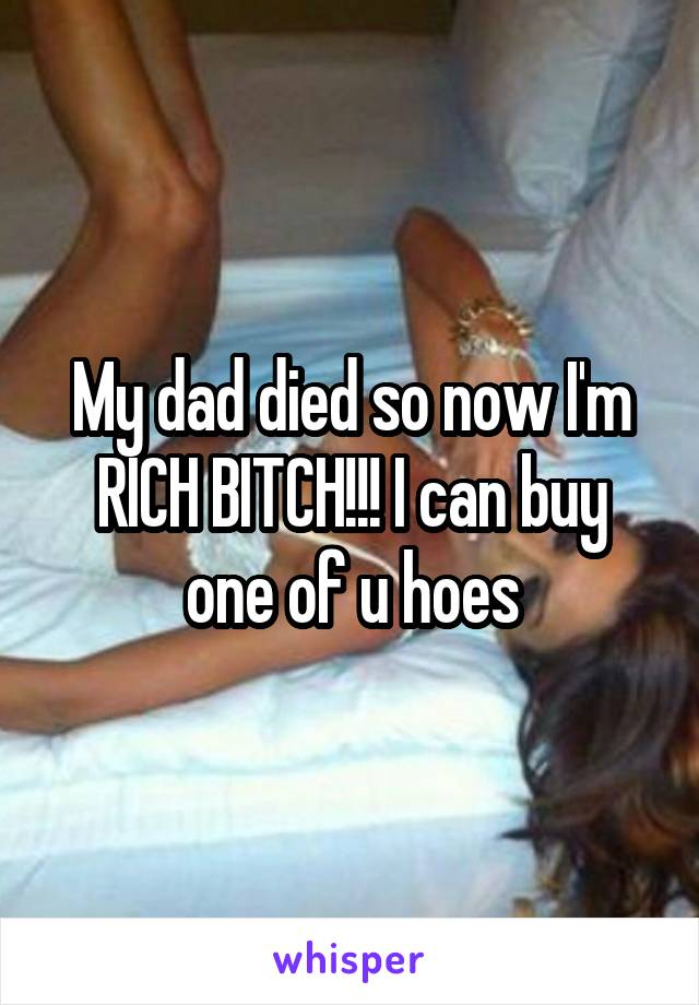 My dad died so now I'm RICH BITCH!!! I can buy one of u hoes