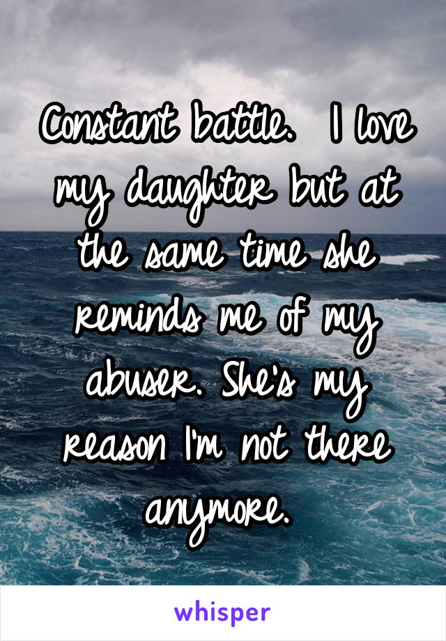 Constant battle.  I love my daughter but at the same time she reminds me of my abuser. She's my reason I'm not there anymore.