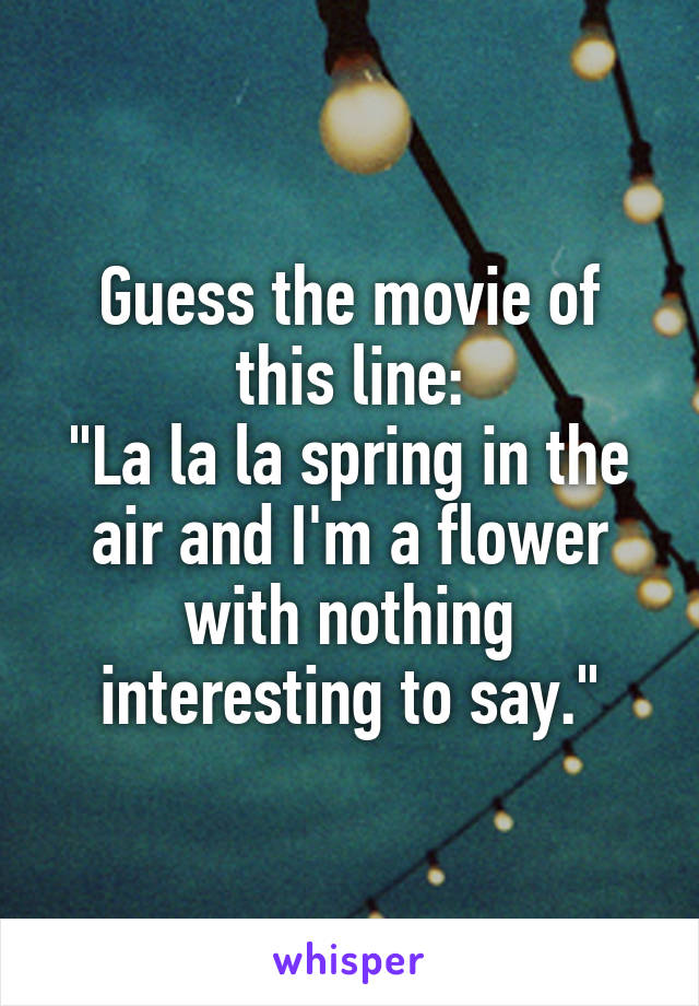 "Guess the movie of this line: ""La la la spring in the air and I'm a flower with nothing interesting to say."""