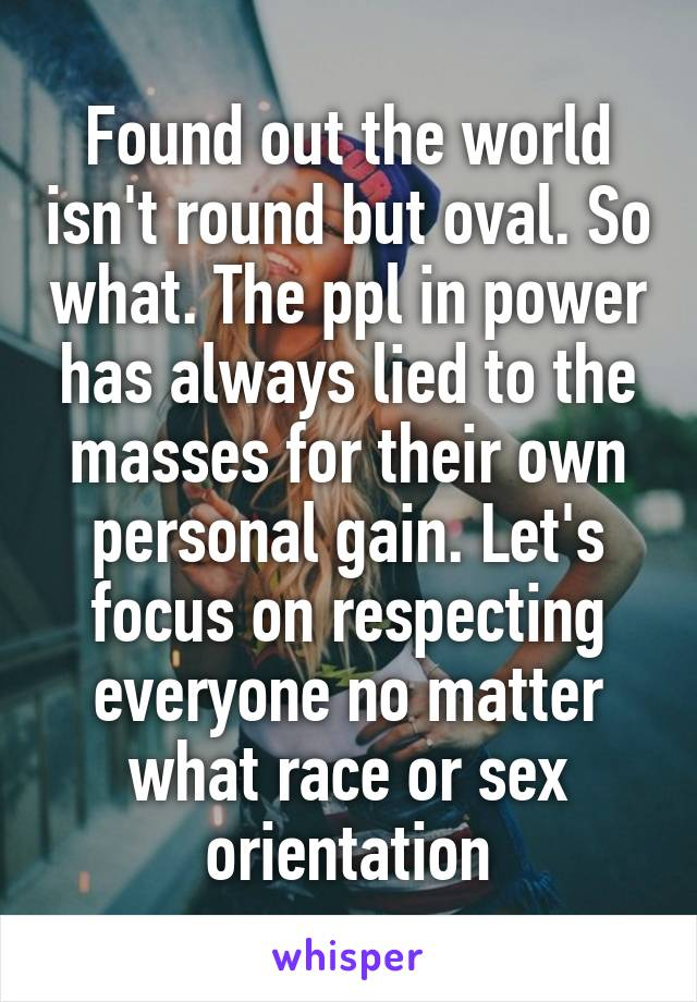 Found out the world isn't round but oval. So what. The ppl in power has always lied to the masses for their own personal gain. Let's focus on respecting everyone no matter what race or sex orientation
