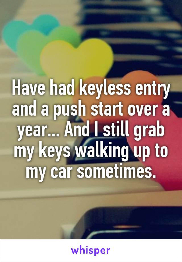 Have had keyless entry and a push start over a year... And I still grab my keys walking up to my car sometimes.