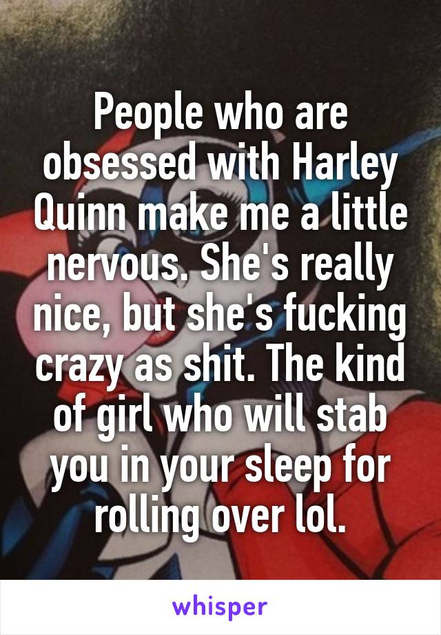 People who are obsessed with Harley Quinn make me a little nervous. She's really nice, but she's fucking crazy as shit. The kind of girl who will stab you in your sleep for rolling over lol.