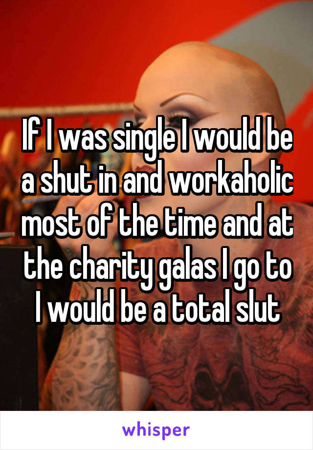 If I was single I would be a shut in and workaholic most of the time and at the charity galas I go to I would be a total slut