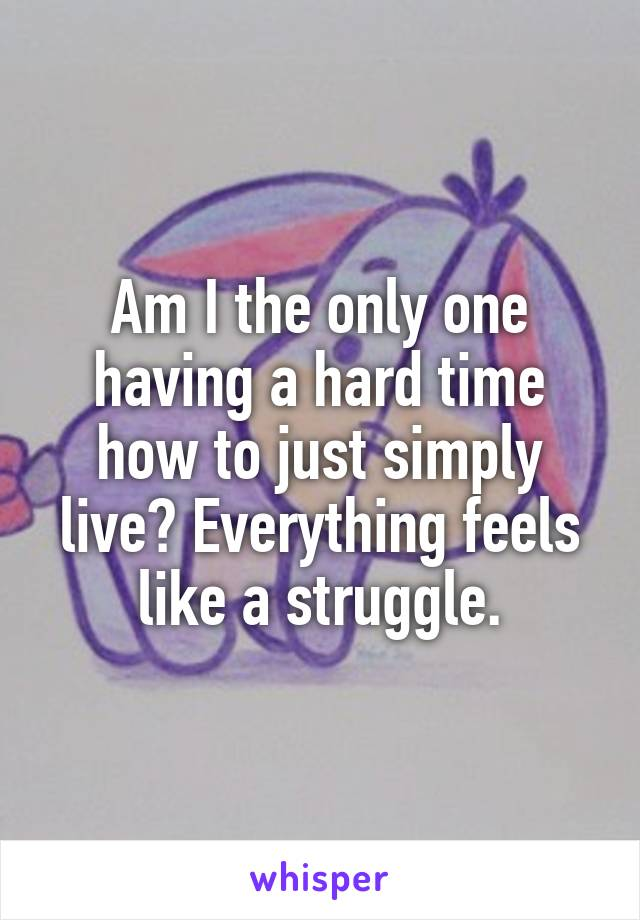 Am I the only one having a hard time how to just simply live? Everything feels like a struggle.