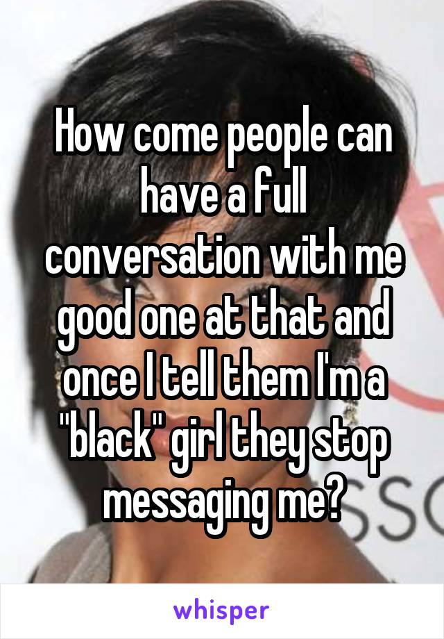 """How come people can have a full conversation with me good one at that and once I tell them I'm a """"black"""" girl they stop messaging me?"""