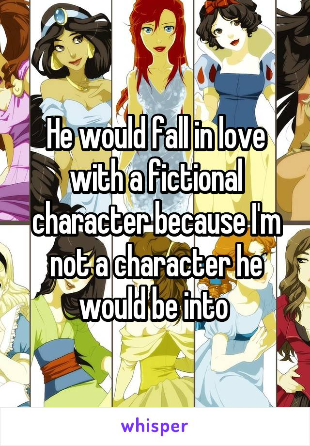 He would fall in love with a fictional character because I'm not a character he would be into