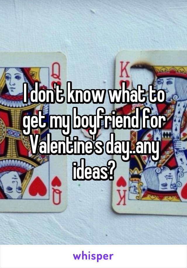 I don't know what to get my boyfriend for Valentine's day..any ideas?