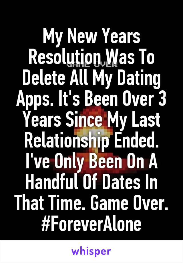 My New Years Resolution Was To Delete All My Dating Apps. It's Been Over 3 Years Since My Last Relationship Ended. I've Only Been On A Handful Of Dates In That Time. Game Over. #ForeverAlone