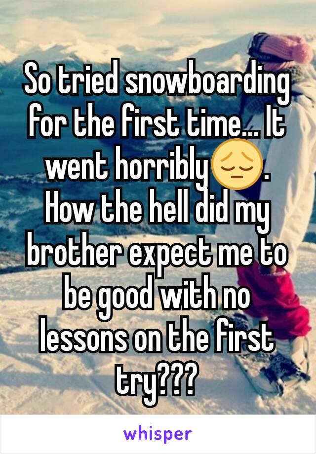 So tried snowboarding for the first time... It went horribly😔. How the hell did my brother expect me to be good with no lessons on the first try???
