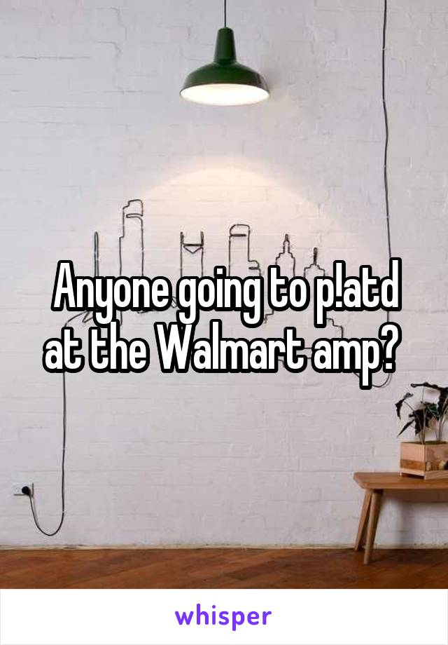 Anyone going to p!atd at the Walmart amp?