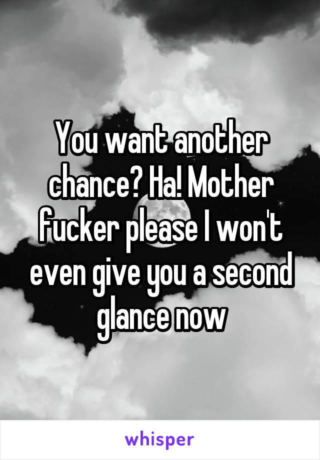 You want another chance? Ha! Mother fucker please I won't even give you a second glance now