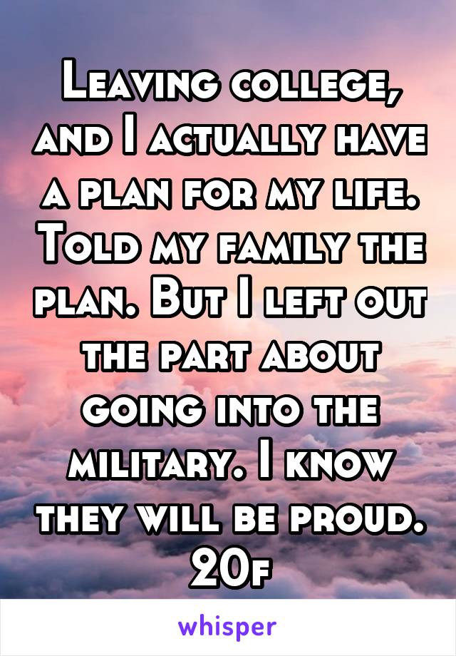 Leaving college, and I actually have a plan for my life. Told my family the plan. But I left out the part about going into the military. I know they will be proud. 20f