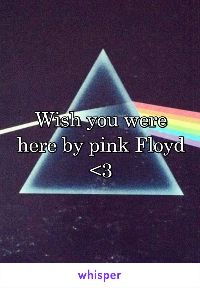 Wish you were here by pink Floyd <3