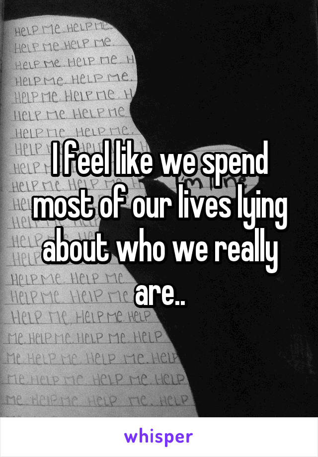 I feel like we spend most of our lives lying about who we really are..
