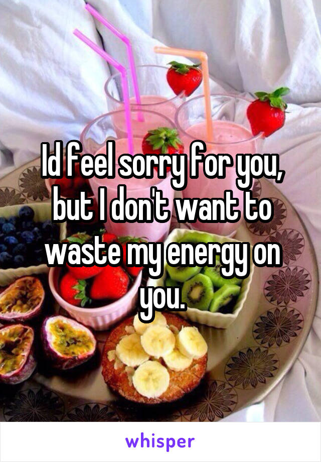Id feel sorry for you, but I don't want to waste my energy on you.