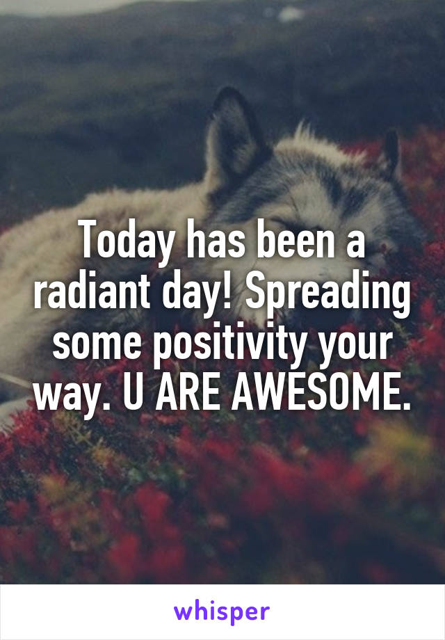 Today has been a radiant day! Spreading some positivity your way. U ARE AWESOME.