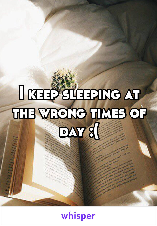 I keep sleeping at the wrong times of day :(
