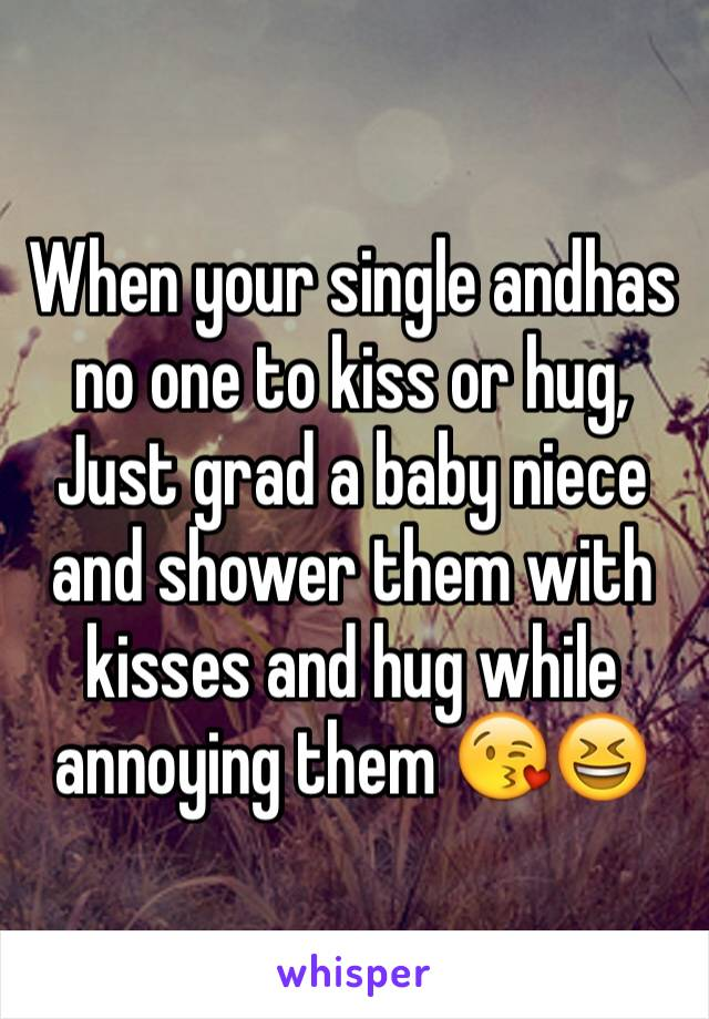 When your single andhas no one to kiss or hug, Just grad a baby niece and shower them with kisses and hug while annoying them 😘😆