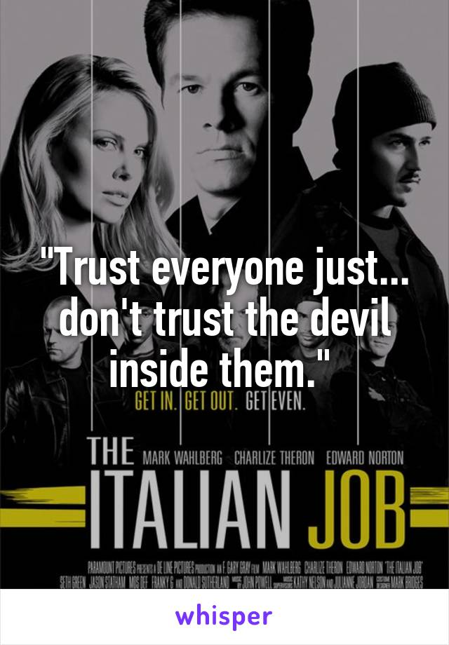 """Trust everyone just... don't trust the devil inside them."""
