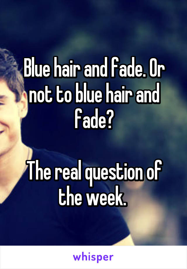 Blue hair and fade. Or not to blue hair and fade?  The real question of the week.