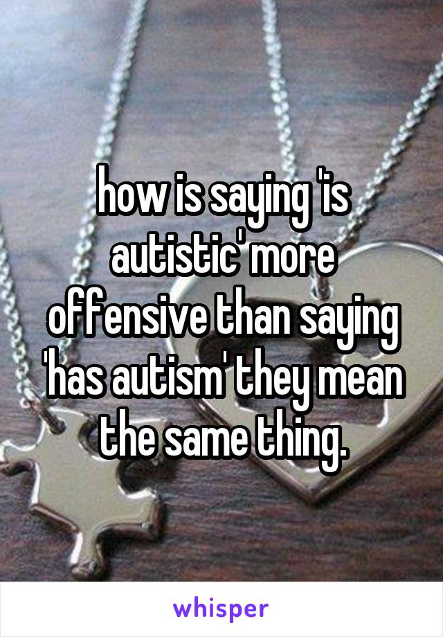 how is saying 'is autistic' more offensive than saying 'has autism' they mean the same thing.