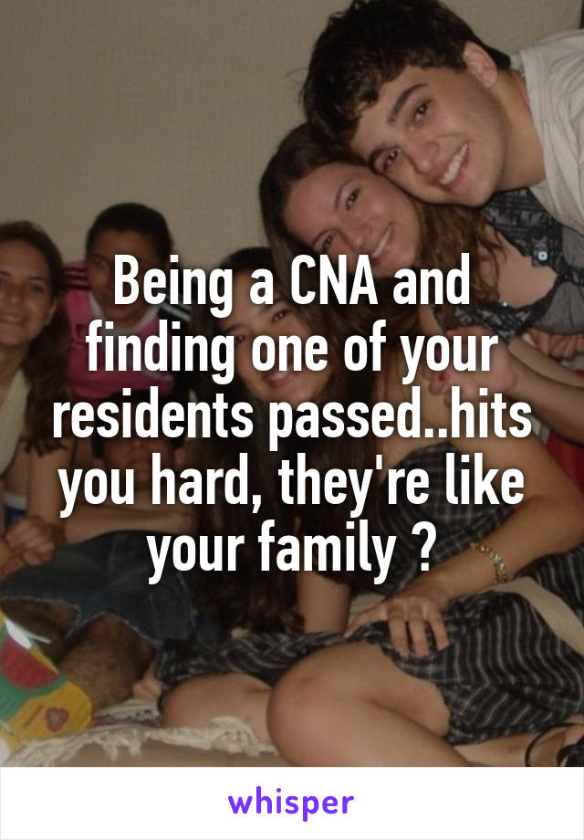 Being a CNA and finding one of your residents passed..hits you hard, they're like your family 💔
