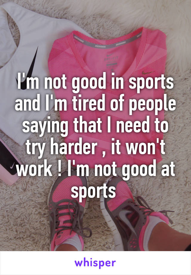 I'm not good in sports and I'm tired of people saying that I need to try harder , it won't work ! I'm not good at sports