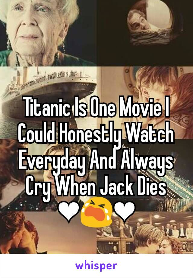 Titanic Is One Movie I Could Honestly Watch Everyday And Always Cry When Jack Dies ❤😭❤
