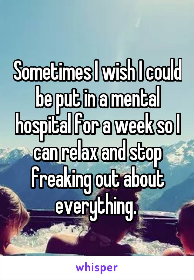 Sometimes I wish I could be put in a mental hospital for a week so I can relax and stop freaking out about everything.