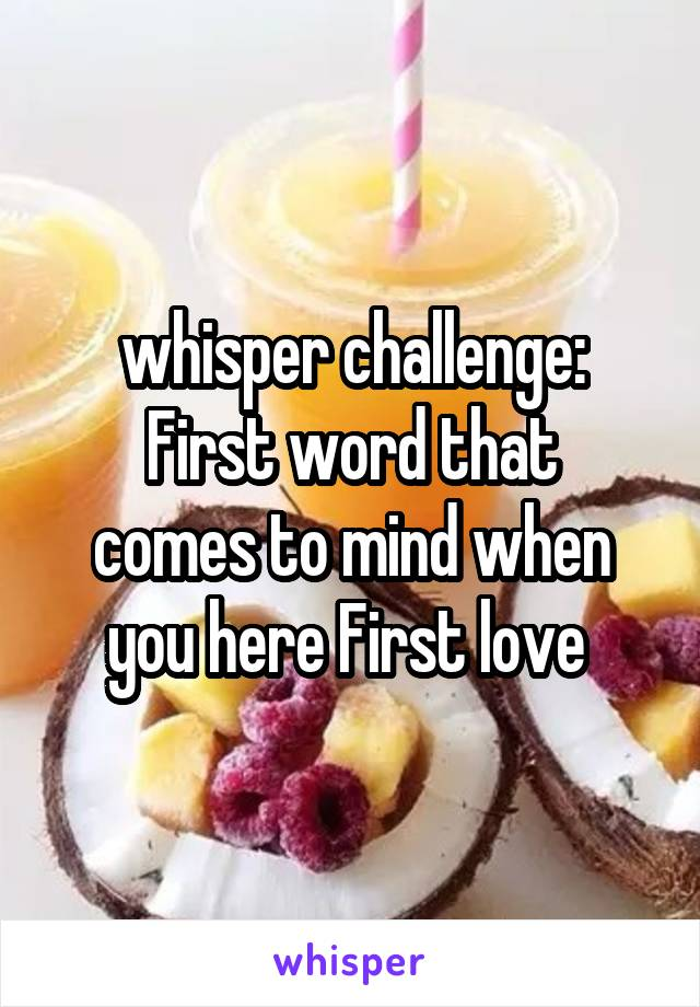 whisper challenge: First word that comes to mind when you here First love