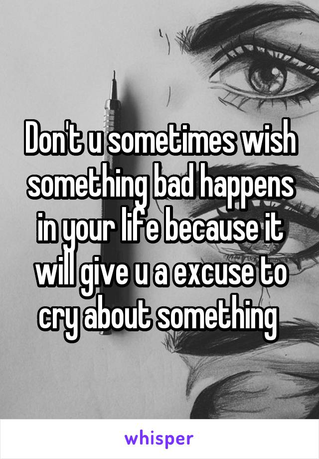 Don't u sometimes wish something bad happens in your life because it will give u a excuse to cry about something