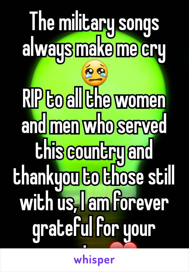 The military songs always make me cry 😢 RIP to all the women and men who served this country and thankyou to those still with us, I am forever grateful for your service ❤