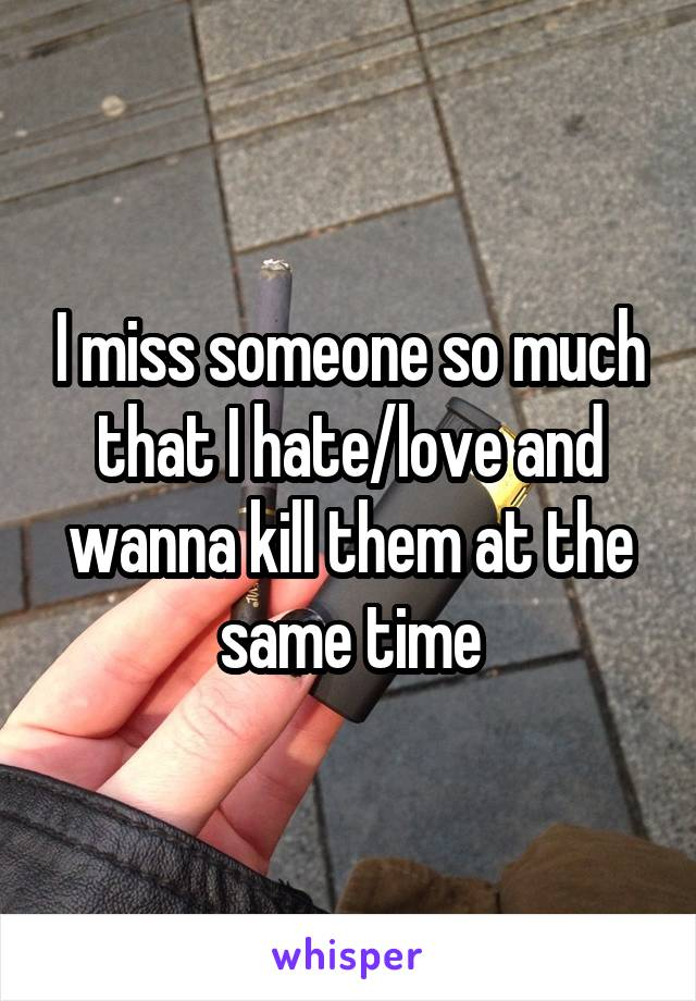 I miss someone so much that I hate/love and wanna kill them at the same time