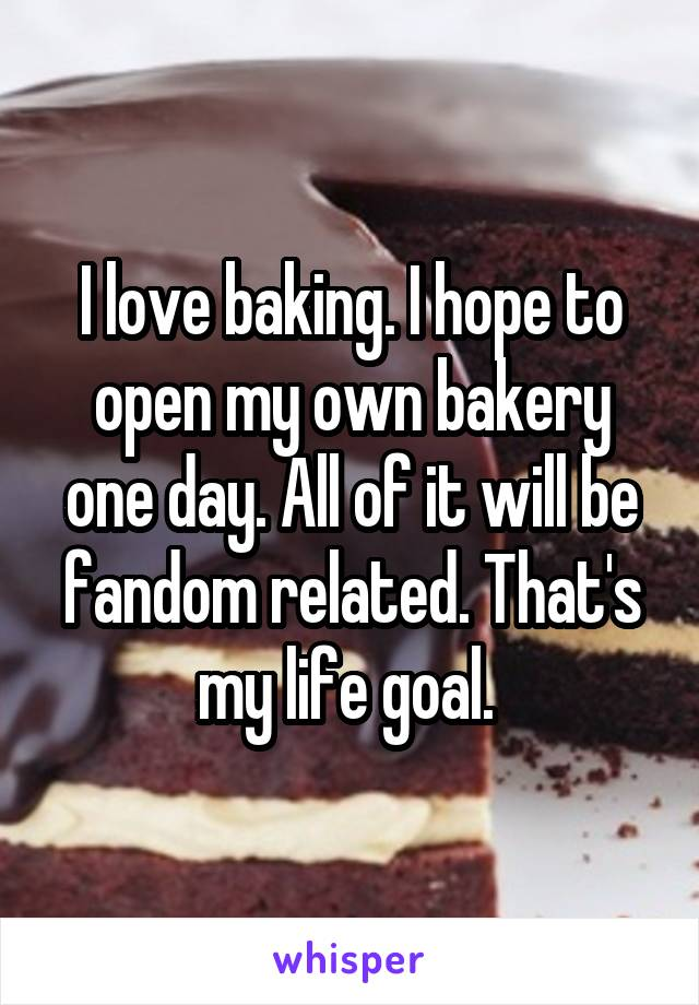I love baking. I hope to open my own bakery one day. All of it will be fandom related. That's my life goal.