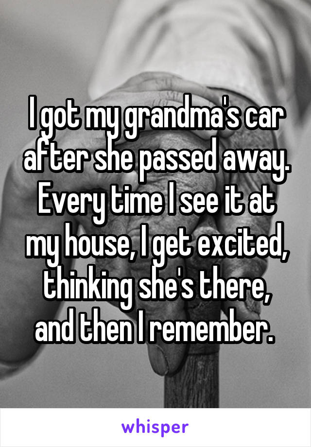 I got my grandma's car after she passed away. Every time I see it at my house, I get excited, thinking she's there, and then I remember.