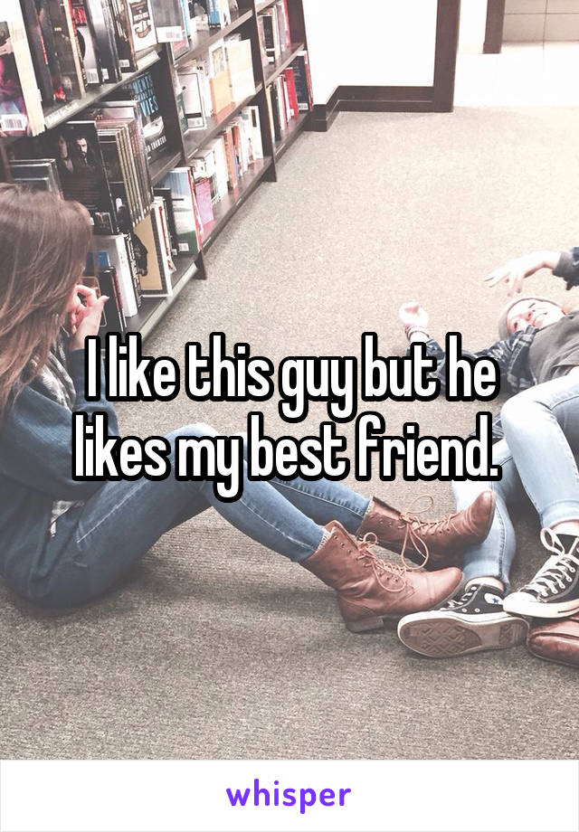 I like this guy but he likes my best friend.
