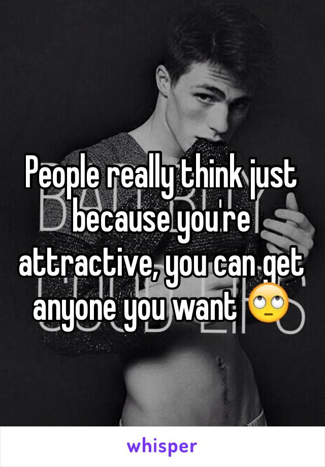 People really think just because you're attractive, you can get anyone you want 🙄