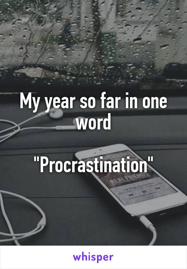 """My year so far in one word  """"Procrastination"""""""