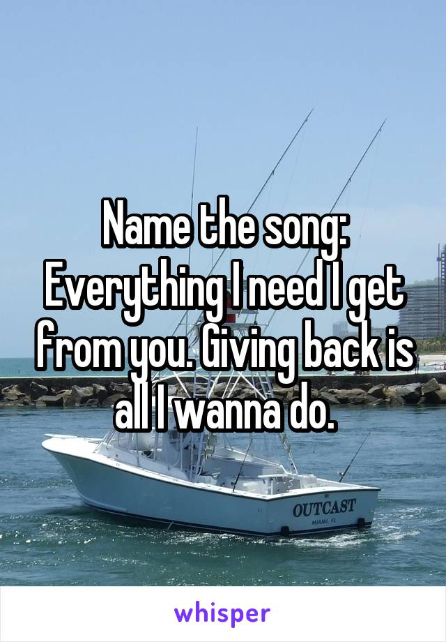 Name the song: Everything I need I get from you. Giving back is all I wanna do.