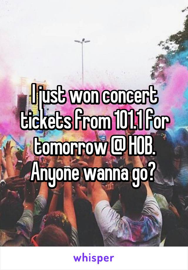 I just won concert tickets from 101.1 for tomorrow @ HOB. Anyone wanna go?