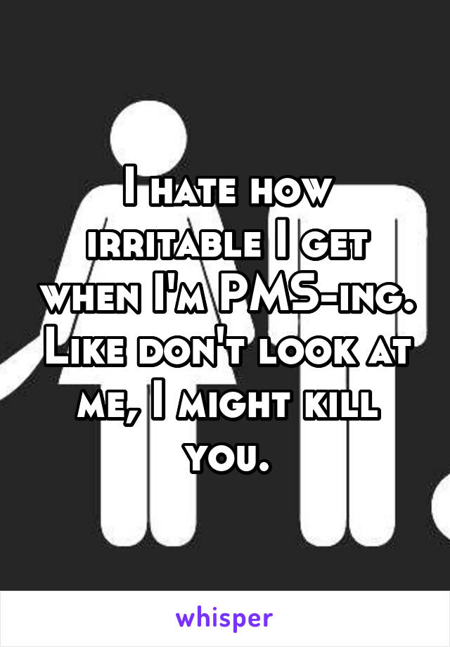I hate how irritable I get when I'm PMS-ing. Like don't look at me, I might kill you.
