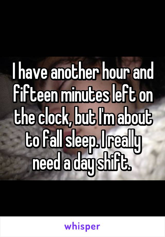 I have another hour and fifteen minutes left on the clock, but I'm about to fall sleep. I really need a day shift.