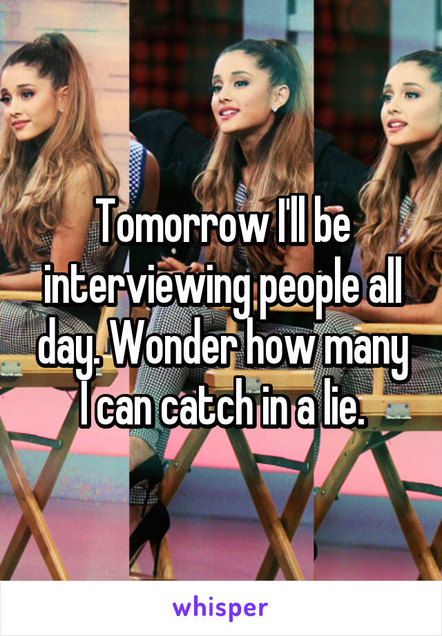 Tomorrow I'll be interviewing people all day. Wonder how many I can catch in a lie.