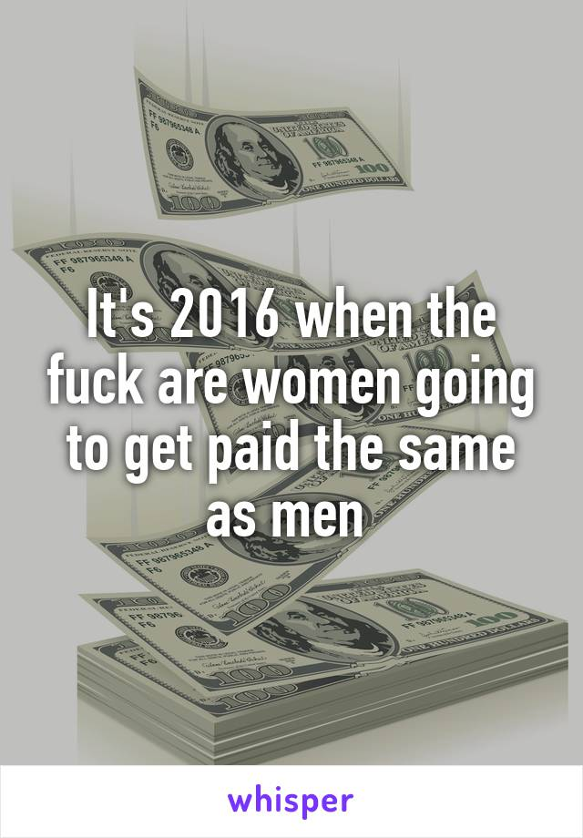 It's 2016 when the fuck are women going to get paid the same as men