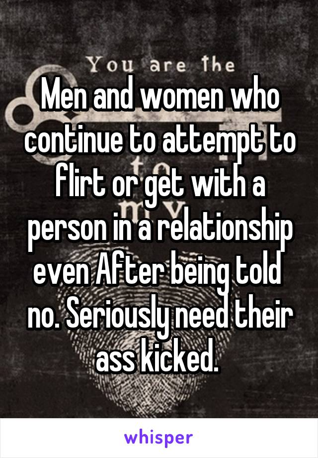 Men and women who continue to attempt to flirt or get with a person in a relationship even After being told  no. Seriously need their ass kicked.