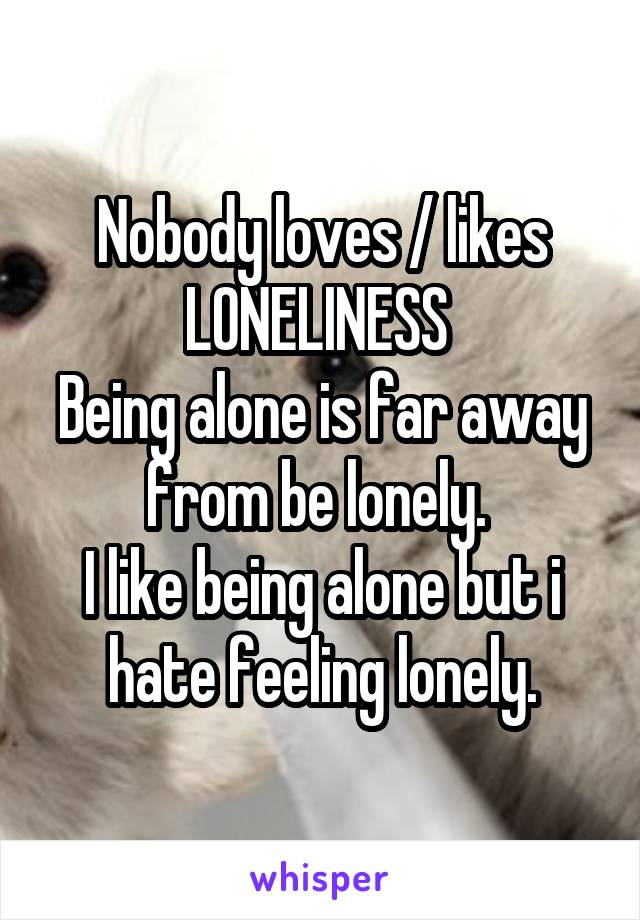 Nobody loves / likes LONELINESS  Being alone is far away from be lonely.  I like being alone but i hate feeling lonely.