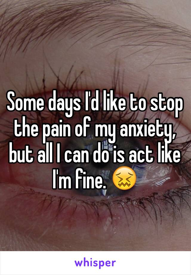 Some days I'd like to stop the pain of my anxiety, but all I can do is act like I'm fine. 😖