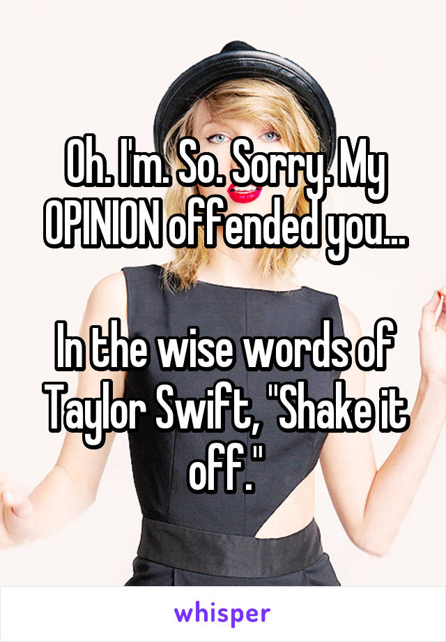 """Oh. I'm. So. Sorry. My OPINION offended you...  In the wise words of Taylor Swift, """"Shake it off."""""""