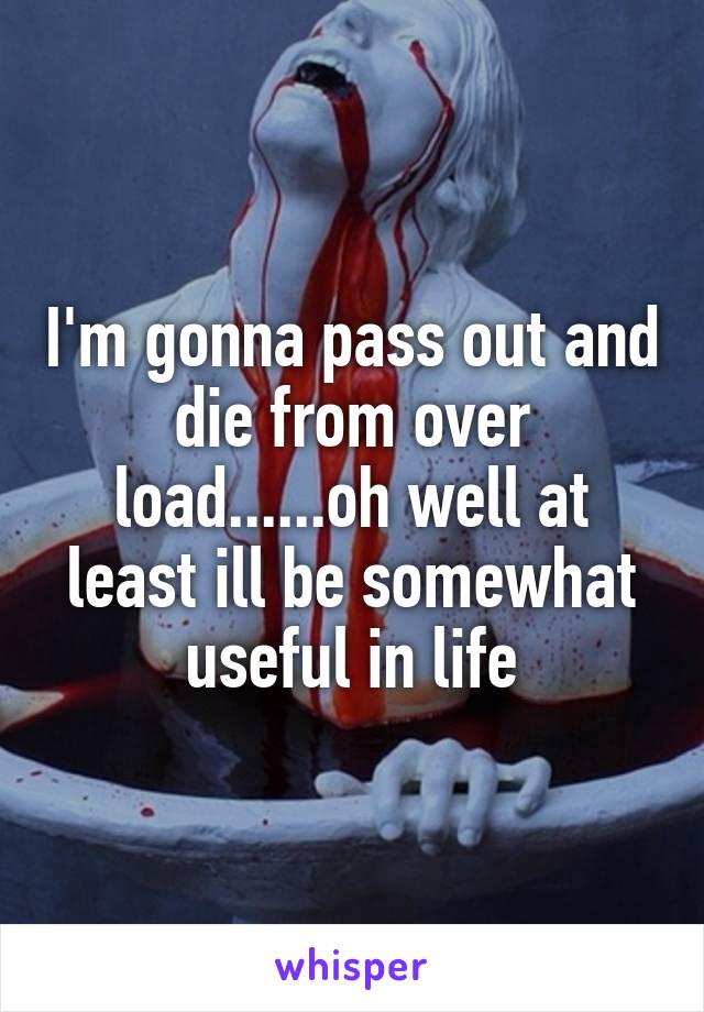 I'm gonna pass out and die from over load......oh well at least ill be somewhat useful in life