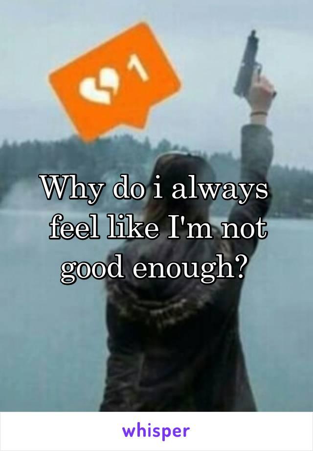 Why do i always  feel like I'm not good enough?